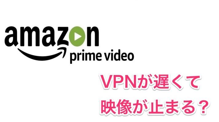Amazonプライム はVPNでは遅い&見れない!海外で快適に視聴する方法